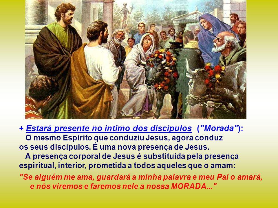 + Estará presente no íntimo dos discípulos ( Morada ): O mesmo Espírito que conduziu Jesus, agora conduz os seus discípulos.