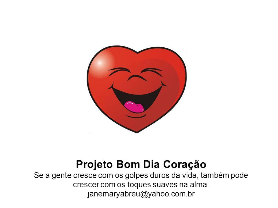 Projeto Bom Dia Coração Se a gente cresce com os golpes duros da vida, também pode crescer com os toques suaves na alma.