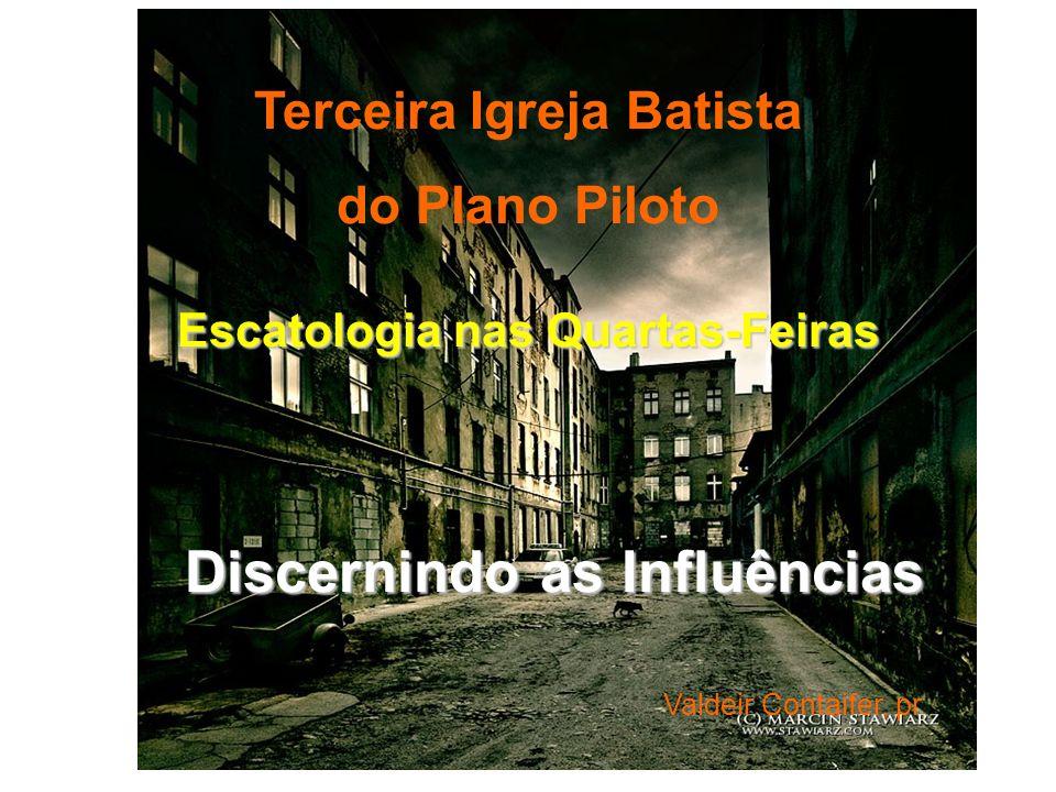 Terceira Igreja Batista do Plano Piloto Escatologia nas Quartas-Feiras Discernindo as Influências Discernindo as Influências Valdeir Contaifer, pr