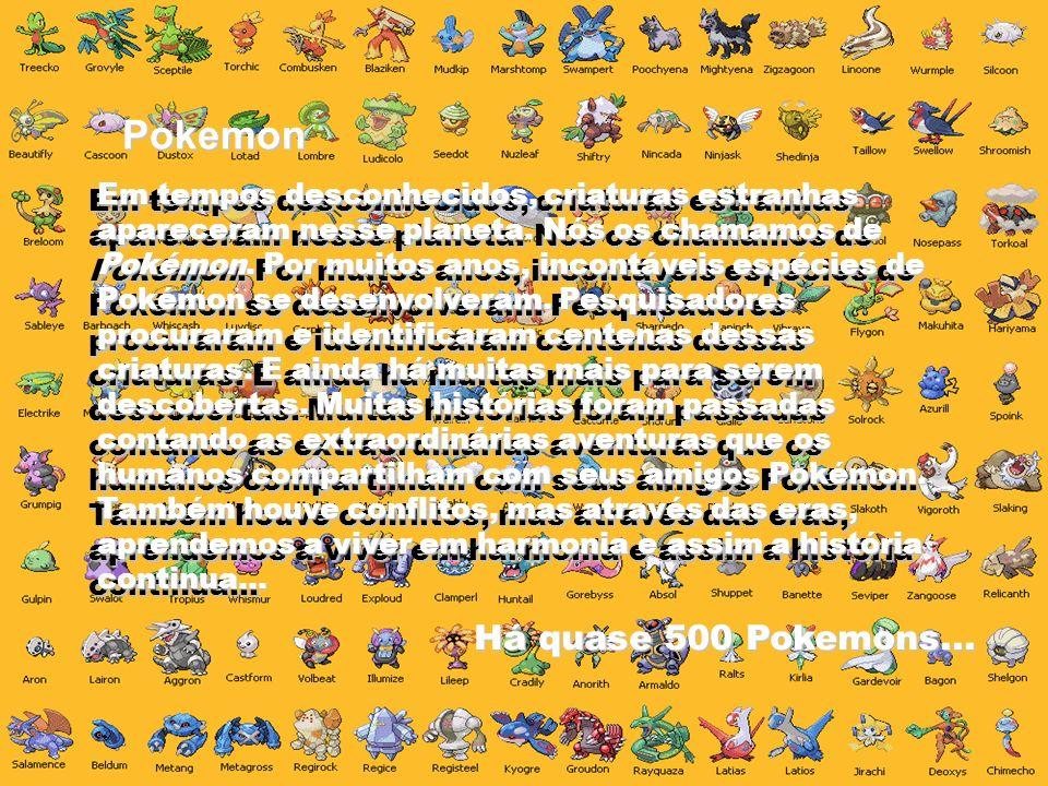Pokemon Em tempos desconhecidos, criaturas estranhas apareceram nesse planeta. Nós os chamamos de Pokémon. Por muitos anos, incontáveis espécies de Po