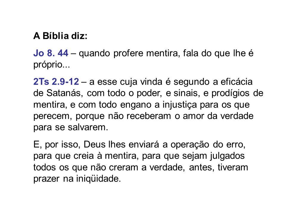 A Bíblia diz: Jo 8. 44 – quando profere mentira, fala do que lhe é próprio... 2Ts 2.9-12 – a esse cuja vinda é segundo a eficácia de Satanás, com todo