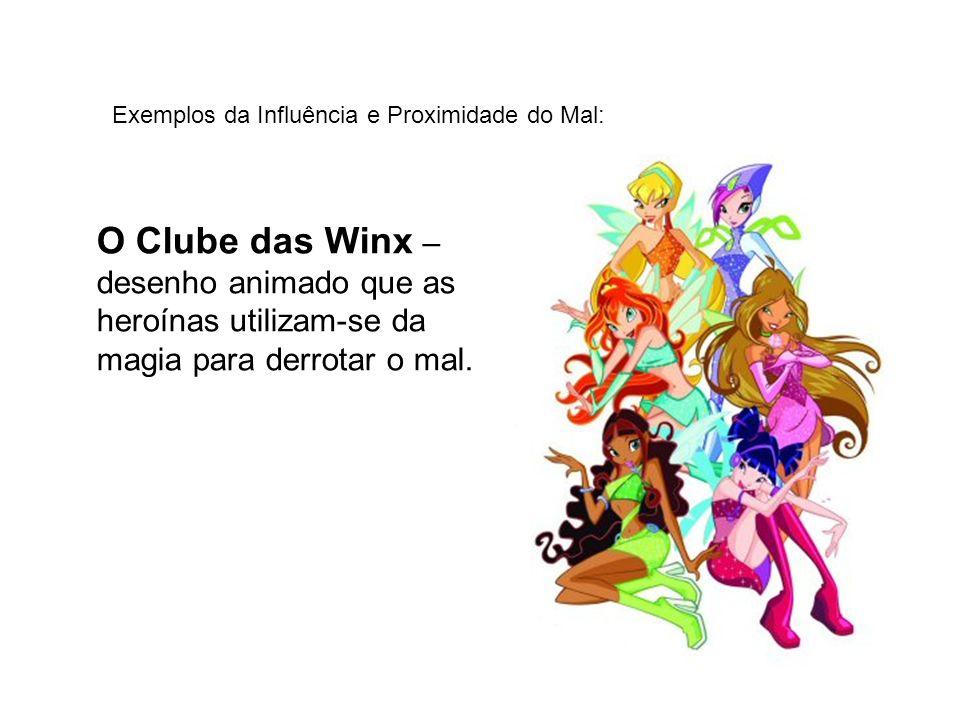 Exemplos da Influência e Proximidade do Mal: O Clube das Winx – desenho animado que as heroínas utilizam-se da magia para derrotar o mal.