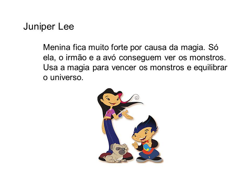 Juniper Lee Menina fica muito forte por causa da magia. Só ela, o irmão e a avó conseguem ver os monstros. Usa a magia para vencer os monstros e equil
