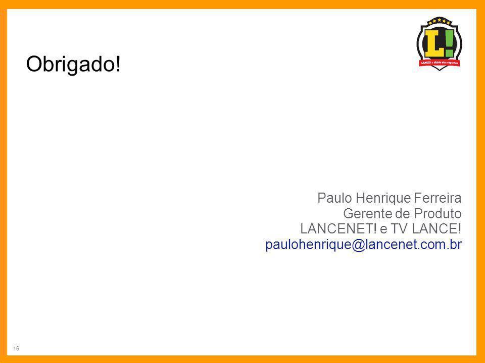 16 Obrigado! Paulo Henrique Ferreira Gerente de Produto LANCENET! e TV LANCE! paulohenrique@lancenet.com.br