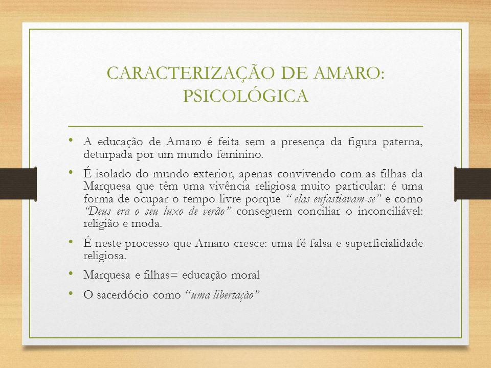 CARACTERIZAÇÃO DE AMARO: PSICOLÓGICA A educação de Amaro é feita sem a presença da figura paterna, deturpada por um mundo feminino. É isolado do mundo