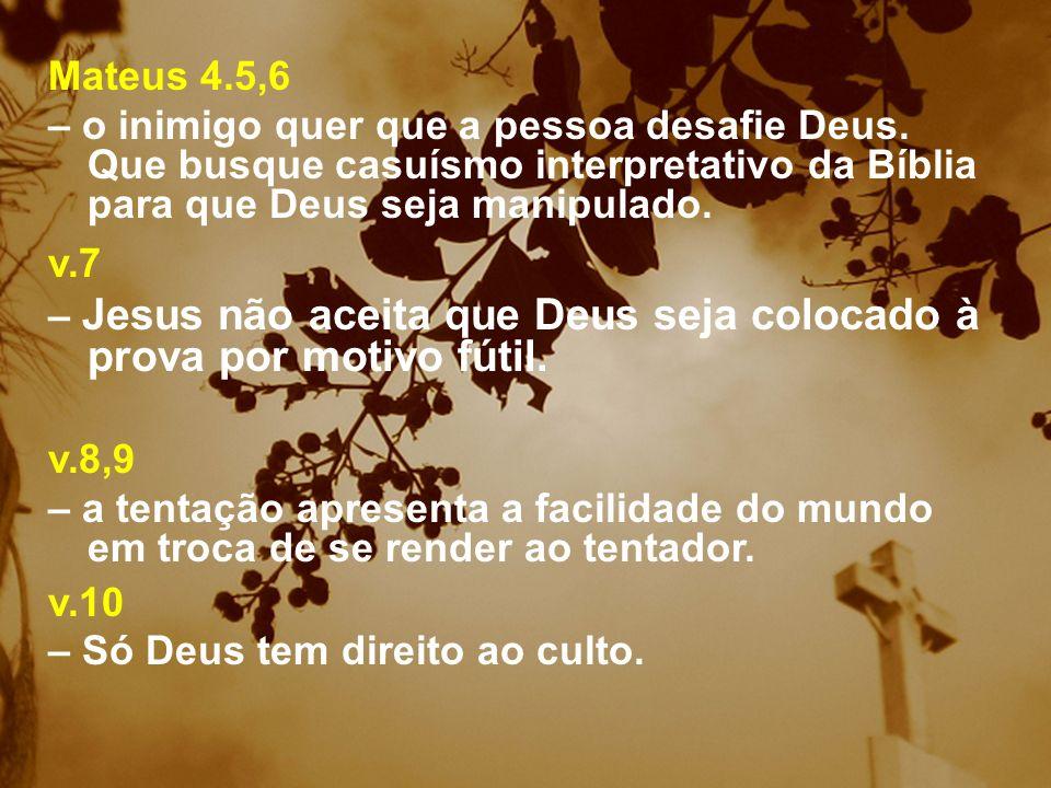 Mateus 4.5,6 – o inimigo quer que a pessoa desafie Deus. Que busque casuísmo interpretativo da Bíblia para que Deus seja manipulado. v.7 – Jesus não a