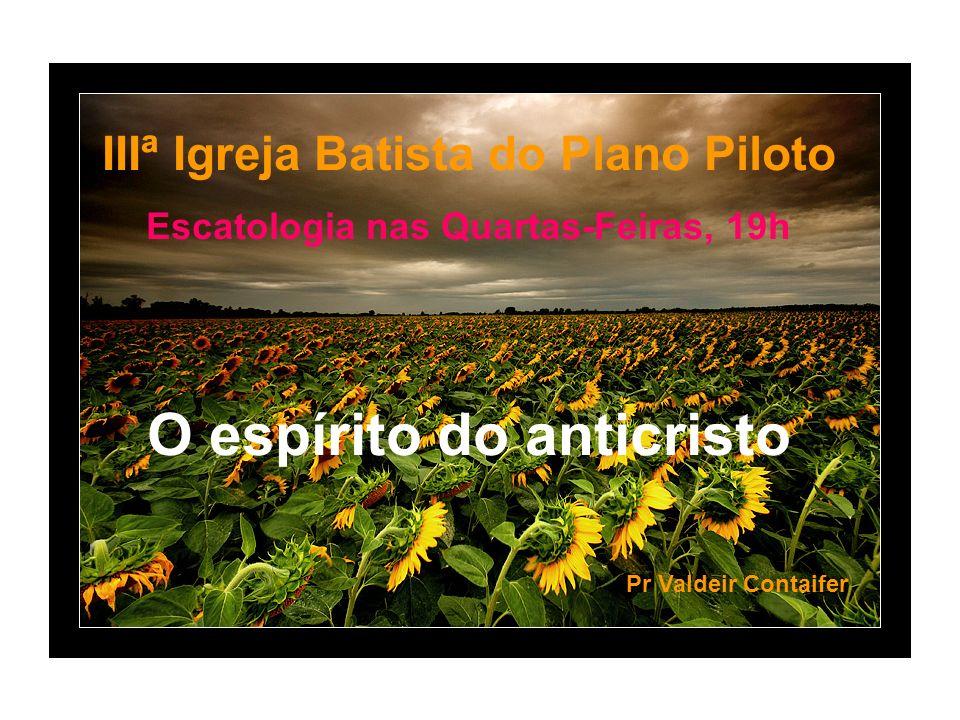 IIIª Igreja Batista do Plano Piloto Escatologia nas Quartas-Feiras, 19h O espírito do anticristo Pr Valdeir Contaifer