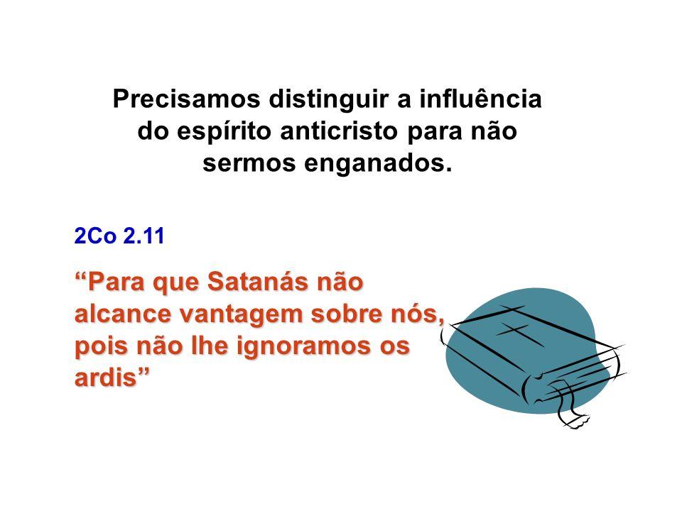 Precisamos distinguir a influência do espírito anticristo para não sermos enganados. 2Co 2.11 Para que Satanás não alcance vantagem sobre nós, pois nã