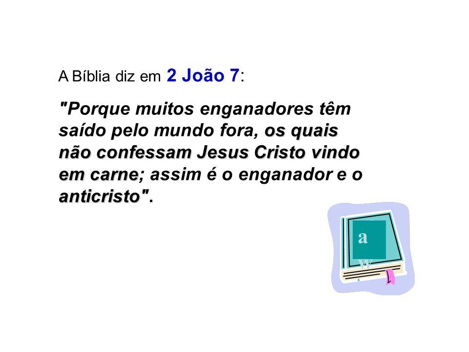 A Bíblia diz em 2 João 7: os quais não confessam Jesus Cristo vindo em carne anticristo