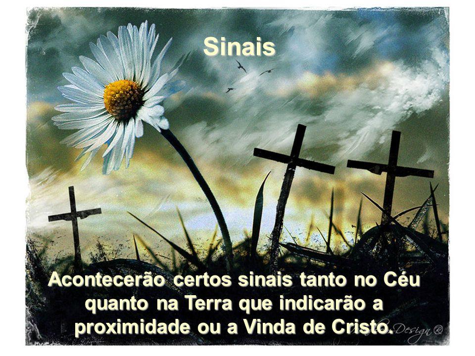 Acontecerão certos sinais tanto no Céu quanto na Terra que indicarão a proximidade ou a Vinda de Cristo. Sinais