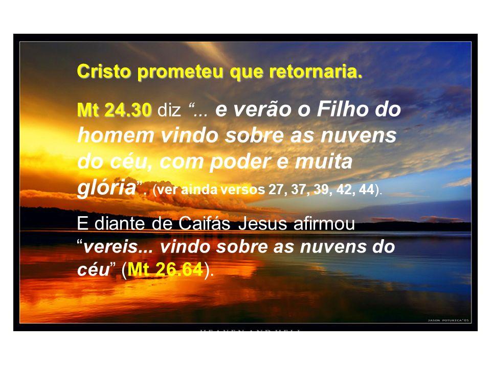 Cristo prometeu que retornaria. Mt 24.30 Mt 24.30 diz... e verão o Filho do homem vindo sobre as nuvens do céu, com poder e muita glória. (ver ainda v