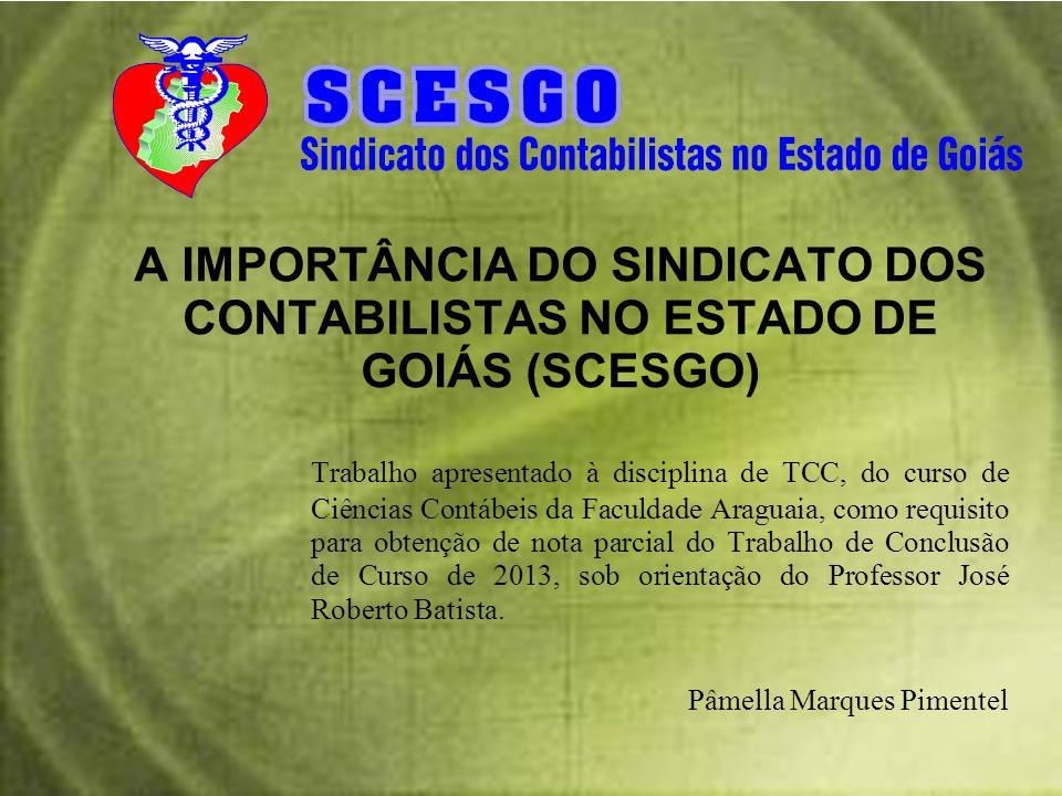 A IMPORTÂNCIA DO SINDICATO DOS CONTABILISTAS NO ESTADO DE GOIÁS (SCESGO) Trabalho apresentado à disciplina de TCC, do curso de Ciências Contábeis da F