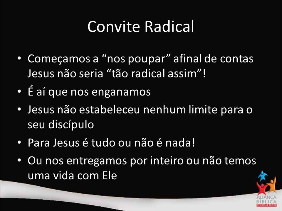 Convite Radical Começamos a nos poupar afinal de contas Jesus não seria tão radical assim! É aí que nos enganamos Jesus não estabeleceu nenhum limite