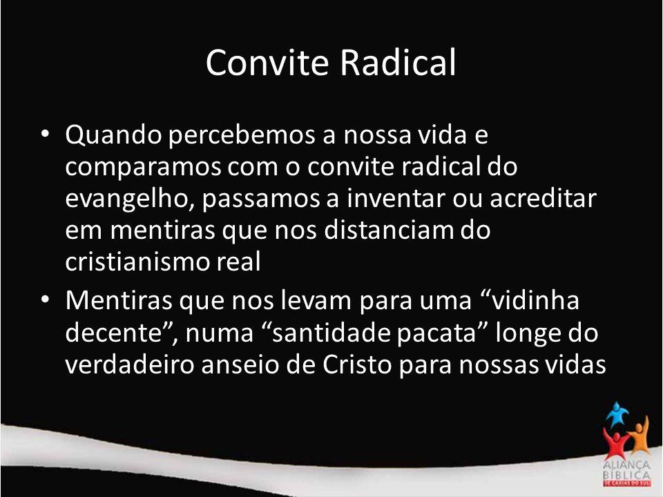 Convite Radical Quando percebemos a nossa vida e comparamos com o convite radical do evangelho, passamos a inventar ou acreditar em mentiras que nos d