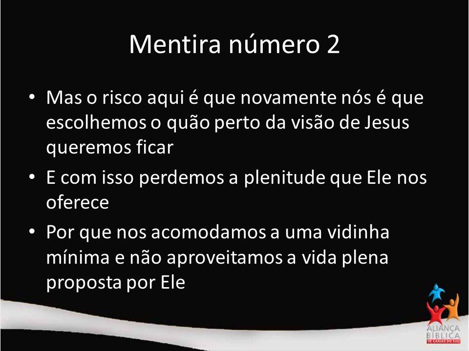 Mentira número 2 Mas o risco aqui é que novamente nós é que escolhemos o quão perto da visão de Jesus queremos ficar E com isso perdemos a plenitude q