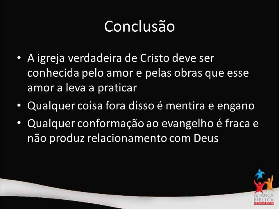 Conclusão A igreja verdadeira de Cristo deve ser conhecida pelo amor e pelas obras que esse amor a leva a praticar Qualquer coisa fora disso é mentira