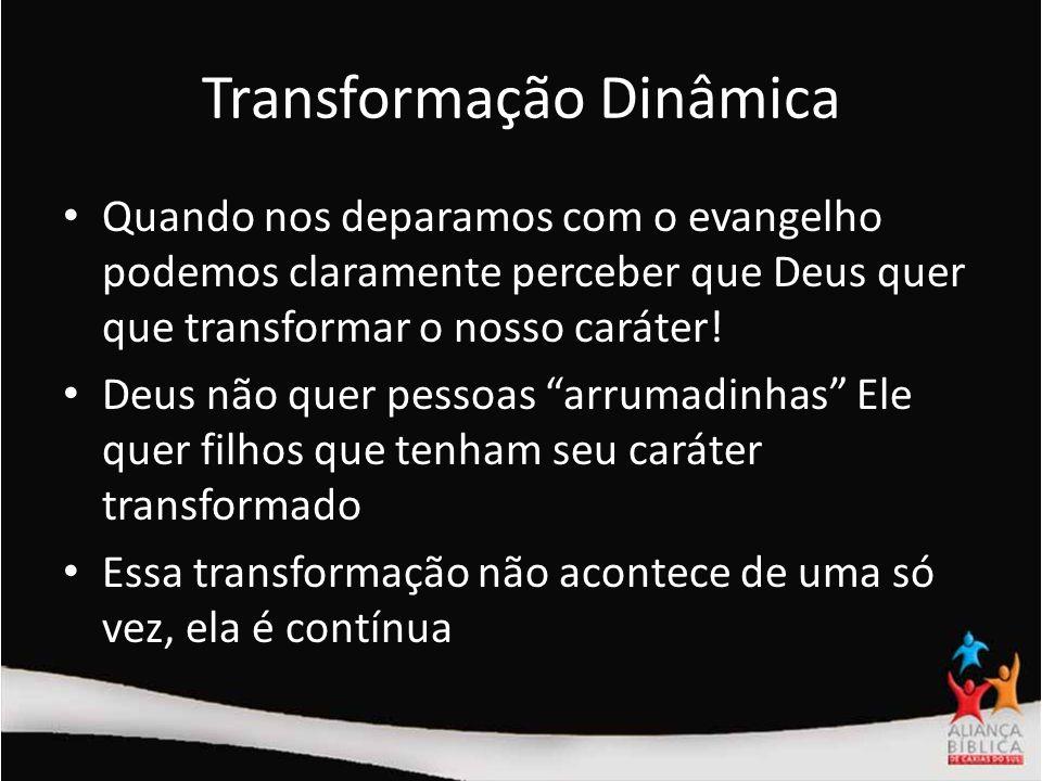 Transformação Dinâmica Quando nos deparamos com o evangelho podemos claramente perceber que Deus quer que transformar o nosso caráter! Deus não quer p