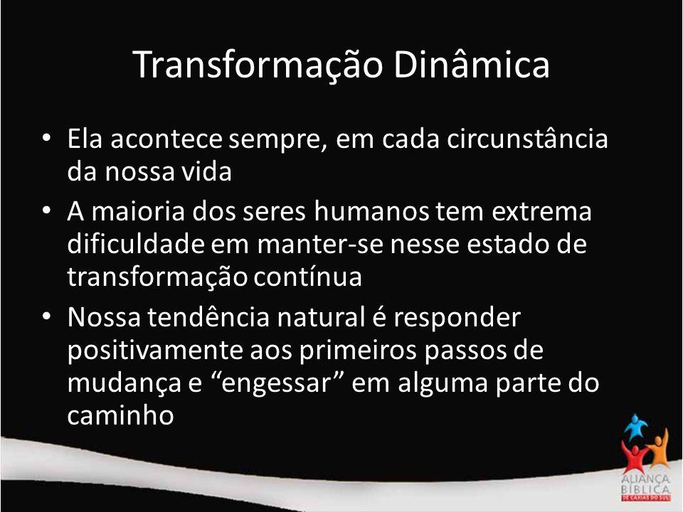 Transformação Dinâmica Ela acontece sempre, em cada circunstância da nossa vida A maioria dos seres humanos tem extrema dificuldade em manter-se nesse