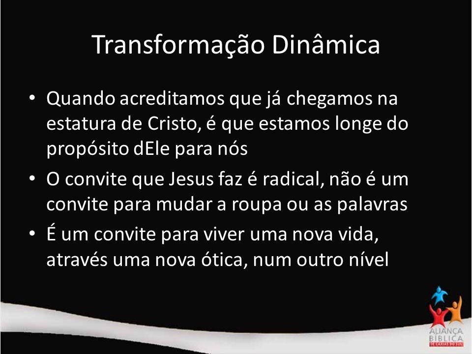 Transformação Dinâmica Quando acreditamos que já chegamos na estatura de Cristo, é que estamos longe do propósito dEle para nós O convite que Jesus fa