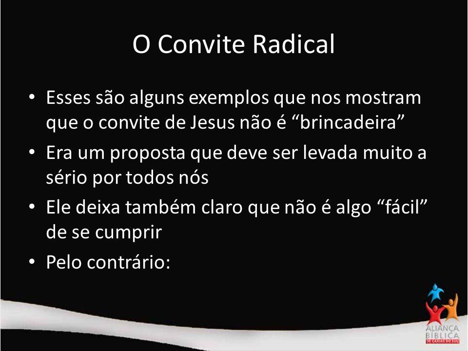 O Convite Radical Esses são alguns exemplos que nos mostram que o convite de Jesus não é brincadeira Era um proposta que deve ser levada muito a sério