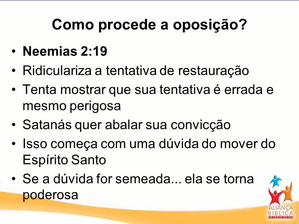 Como procede a oposição? Neemias 2:19 Ridiculariza a tentativa de restauração Tenta mostrar que sua tentativa é errada e mesmo perigosa Satanás quer a