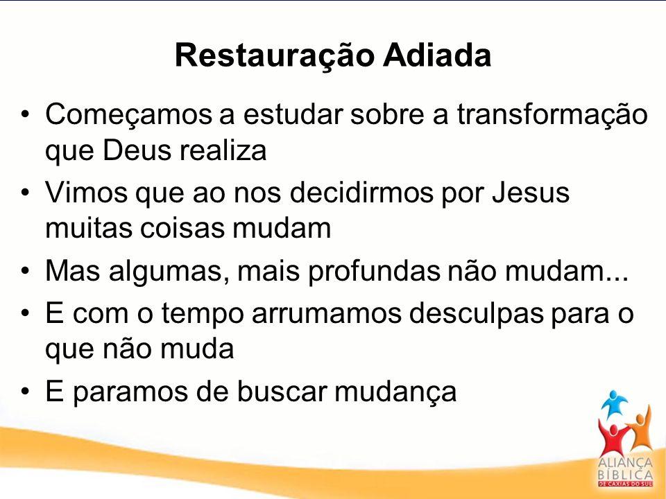 Restauração Adiada Começamos a estudar sobre a transformação que Deus realiza Vimos que ao nos decidirmos por Jesus muitas coisas mudam Mas algumas, m