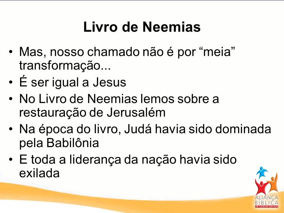 Livro de Neemias Mas, nosso chamado não é por meia transformação... É ser igual a Jesus No Livro de Neemias lemos sobre a restauração de Jerusalém Na