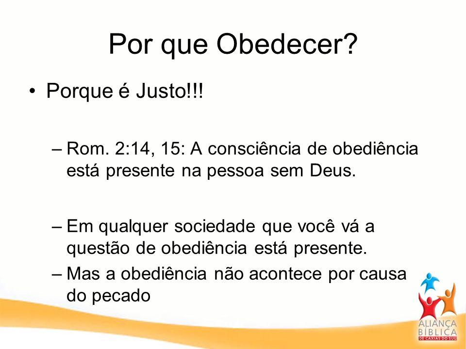 Por que Obedecer? Porque é Justo!!! –Rom. 2:14, 15: A consciência de obediência está presente na pessoa sem Deus. –Em qualquer sociedade que você vá a