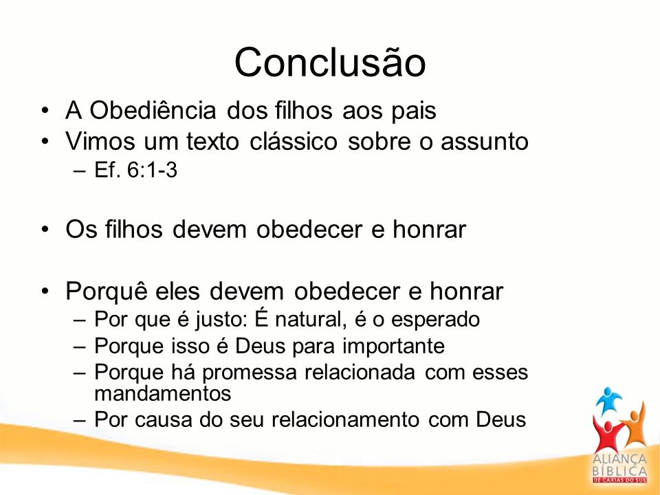 Conclusão A Obediência dos filhos aos pais Vimos um texto clássico sobre o assunto –Ef. 6:1-3 Os filhos devem obedecer e honrar Porquê eles devem obed