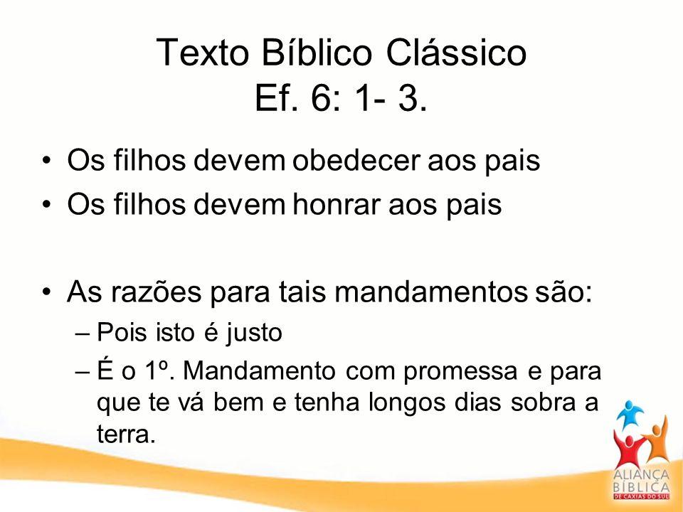 Texto Bíblico Clássico Ef. 6: 1- 3. Os filhos devem obedecer aos pais Os filhos devem honrar aos pais As razões para tais mandamentos são: –Pois isto