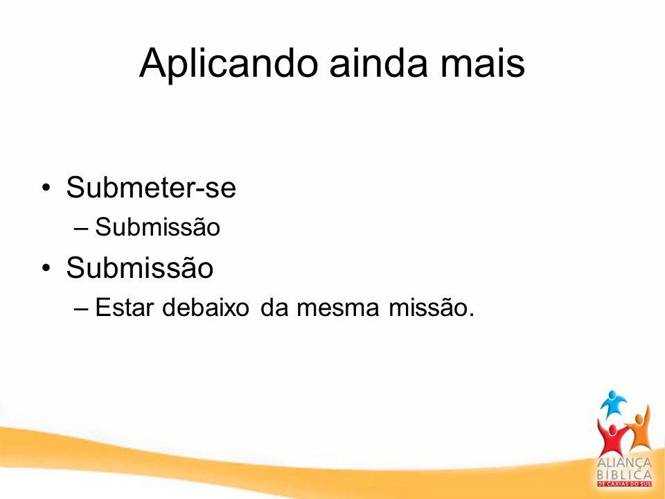 Aplicando ainda mais Submeter-se –Submissão Submissão –Estar debaixo da mesma missão.