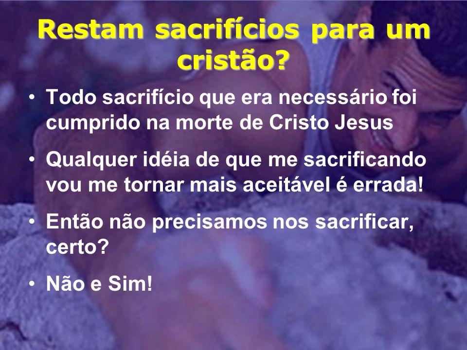 Restam sacrifícios para um cristão? Todo sacrifício que era necessário foi cumprido na morte de Cristo Jesus Qualquer idéia de que me sacrificando vou