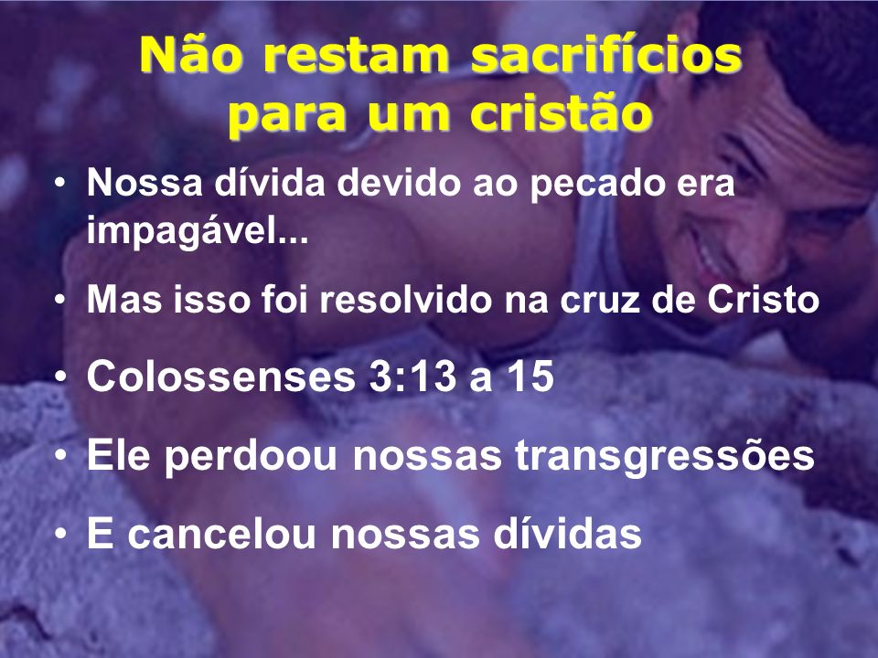 Não restam sacrifícios para um cristão Nossa dívida devido ao pecado era impagável... Mas isso foi resolvido na cruz de Cristo Colossenses 3:13 a 15 E