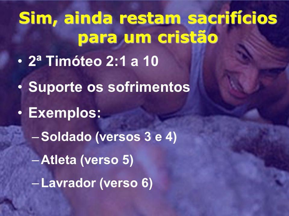 Sim, ainda restam sacrifícios para um cristão 2ª Timóteo 2:1 a 10 Suporte os sofrimentos Exemplos: –Soldado (versos 3 e 4) –Atleta (verso 5) –Lavrador