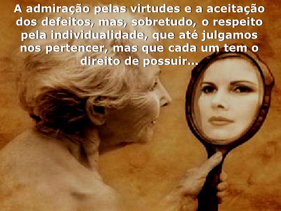 A admiração pelas virtudes e a aceitação dos defeitos, mas, sobretudo, o respeito pela individualidade, que até julgamos nos pertencer, mas que cada um tem o direito de possuir...