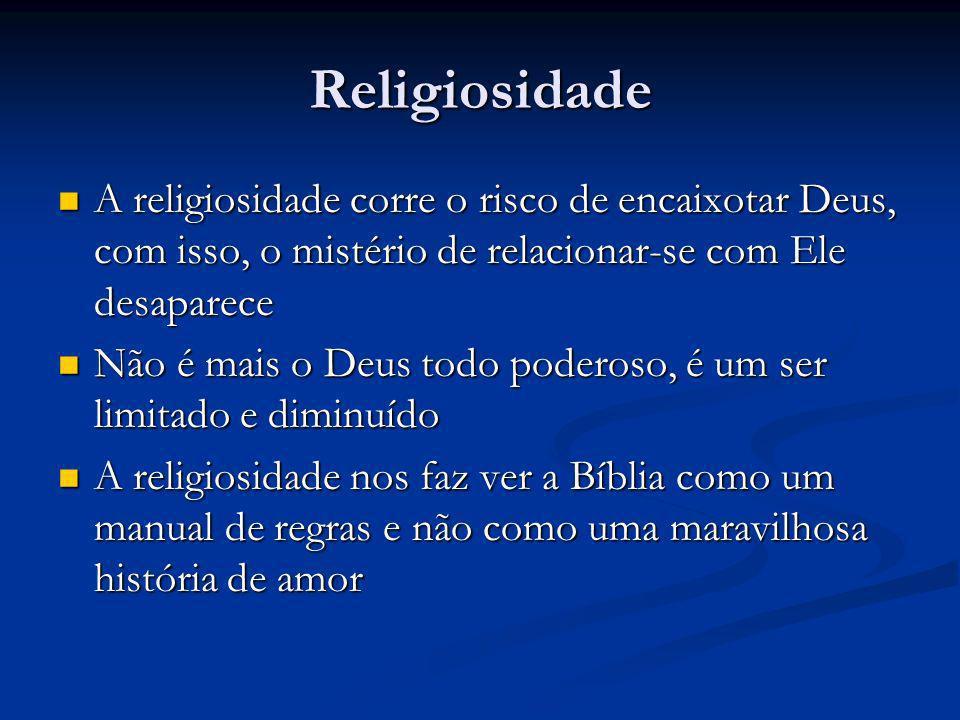 Religiosidade A religiosidade corre o risco de encaixotar Deus, com isso, o mistério de relacionar-se com Ele desaparece A religiosidade corre o risco de encaixotar Deus, com isso, o mistério de relacionar-se com Ele desaparece Não é mais o Deus todo poderoso, é um ser limitado e diminuído Não é mais o Deus todo poderoso, é um ser limitado e diminuído A religiosidade nos faz ver a Bíblia como um manual de regras e não como uma maravilhosa história de amor A religiosidade nos faz ver a Bíblia como um manual de regras e não como uma maravilhosa história de amor
