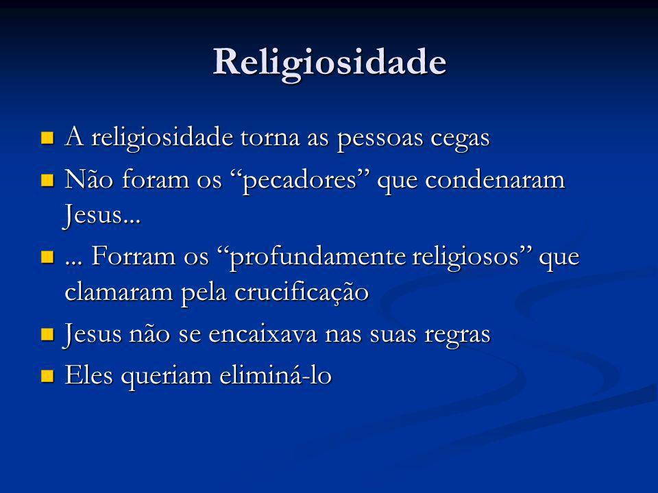 Religiosidade A religiosidade torna as pessoas cegas A religiosidade torna as pessoas cegas Não foram os pecadores que condenaram Jesus...
