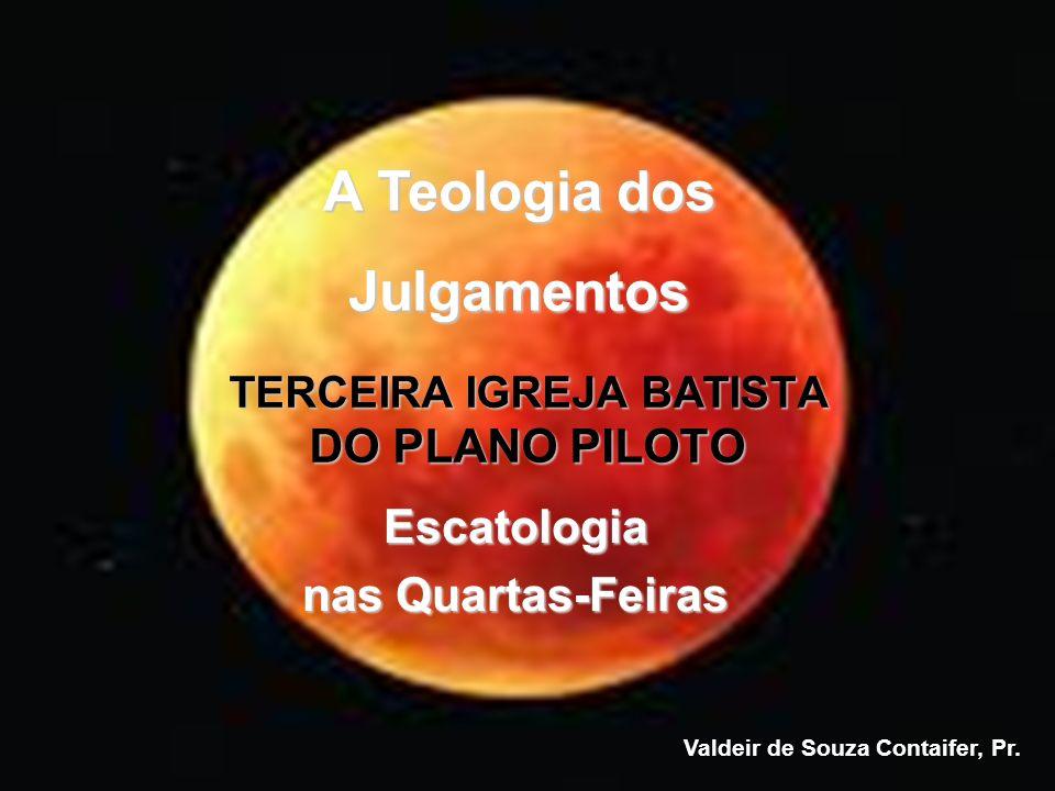 Escatologia nas Quartas-Feiras TERCEIRA IGREJA BATISTA DO PLANO PILOTO Valdeir de Souza Contaifer, Pr. A Teologia dos Julgamentos
