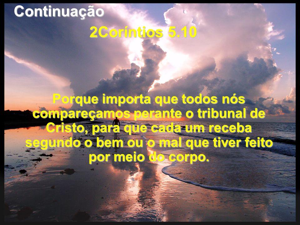 2Coríntios 5.10 Porque importa que todos nós compareçamos perante o tribunal de Cristo, para que cada um receba segundo o bem ou o mal que tiver feito