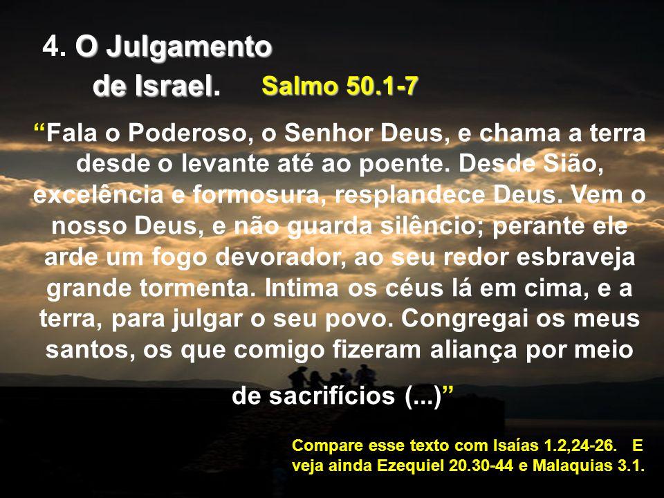 Salmo 50.1-7 Fala o Poderoso, o Senhor Deus, e chama a terra desde o levante até ao poente. Desde Sião, excelência e formosura, resplandece Deus. Vem