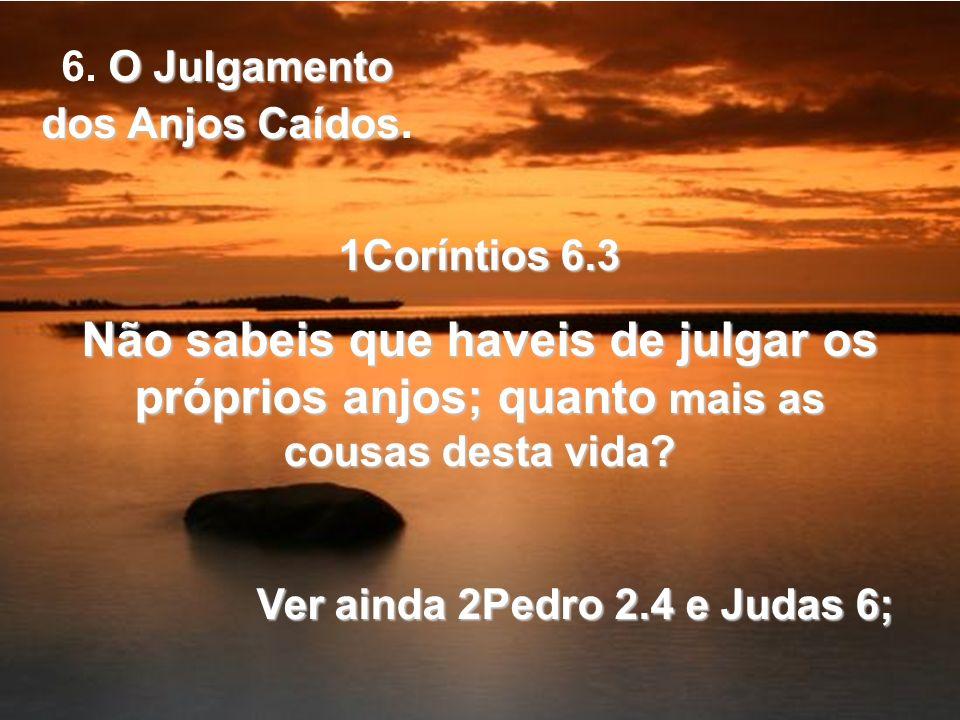 1Coríntios 6.3 Não sabeis que haveis de julgar os próprios anjos; quanto mais as cousas desta vida? Ver ainda 2Pedro 2.4 e Judas 6; O Julgamento dos A