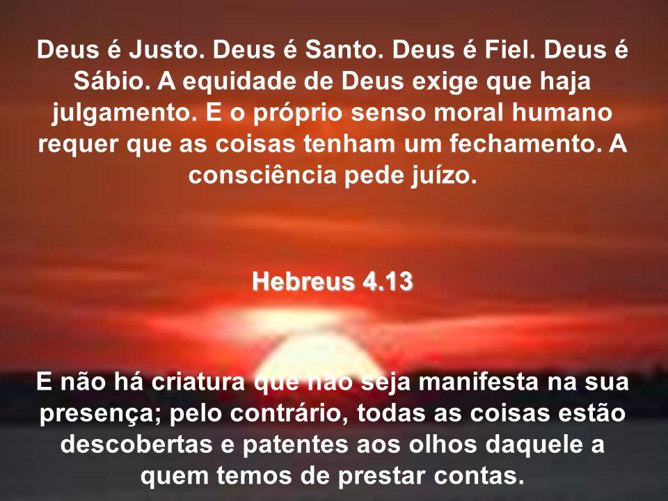 Deus é Justo. Deus é Santo. Deus é Fiel. Deus é Sábio. A equidade de Deus exige que haja julgamento. E o próprio senso moral humano requer que as cois