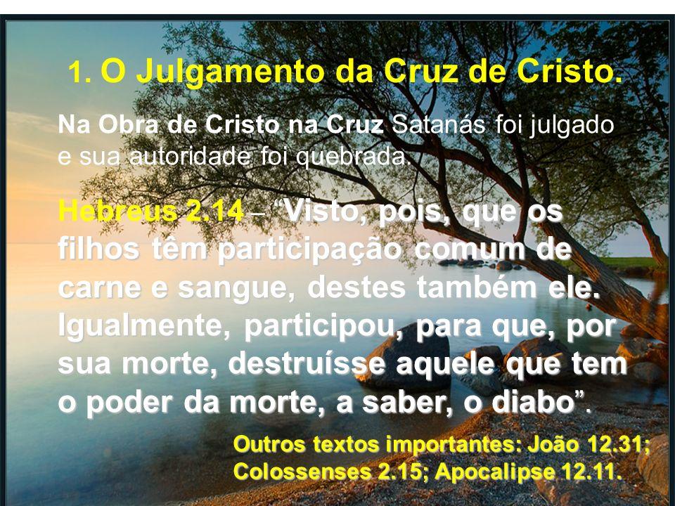 1. O Julgamento da Cruz de Cristo. Na Obra de Cristo na Cruz Satanás foi julgado e sua autoridade foi quebrada. Visto, pois, que os filhos têm partici