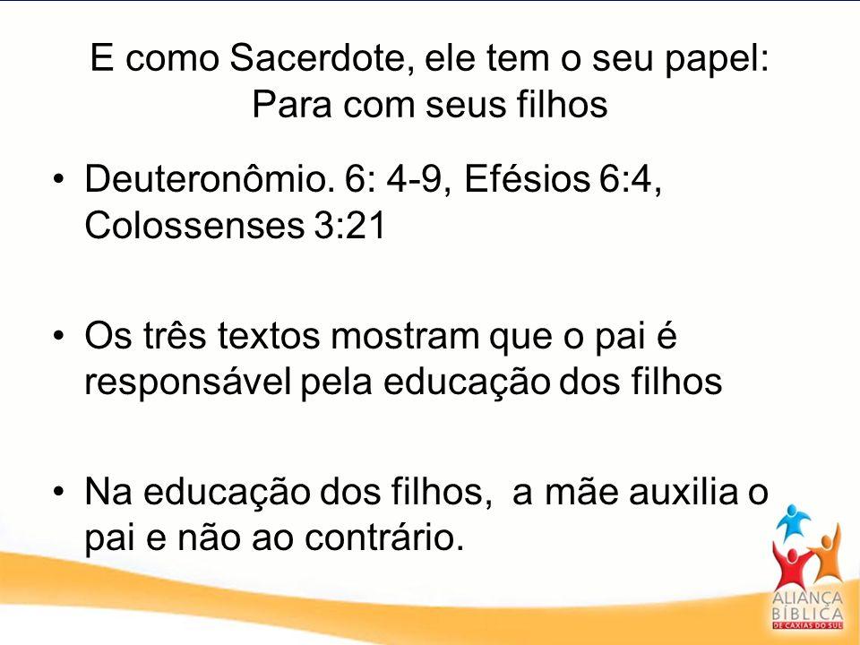 E como Sacerdote, ele tem o seu papel: Para com seus filhos Deuteronômio. 6: 4-9, Efésios 6:4, Colossenses 3:21 Os três textos mostram que o pai é res