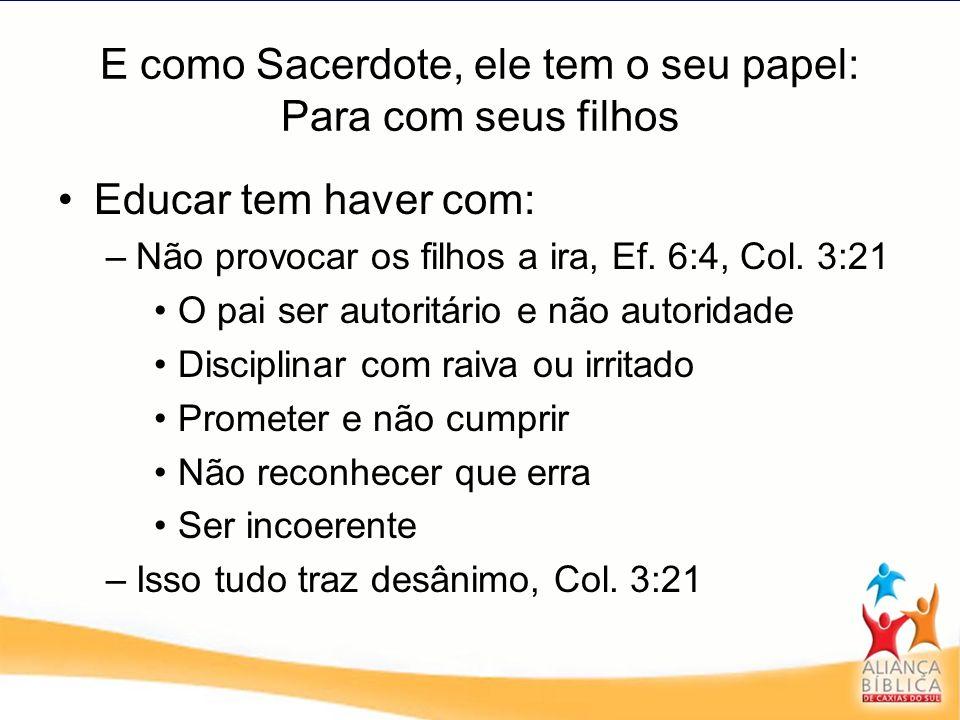 E como Sacerdote, ele tem o seu papel: Para com seus filhos Educar tem haver com: –Não provocar os filhos a ira, Ef. 6:4, Col. 3:21 O pai ser autoritá
