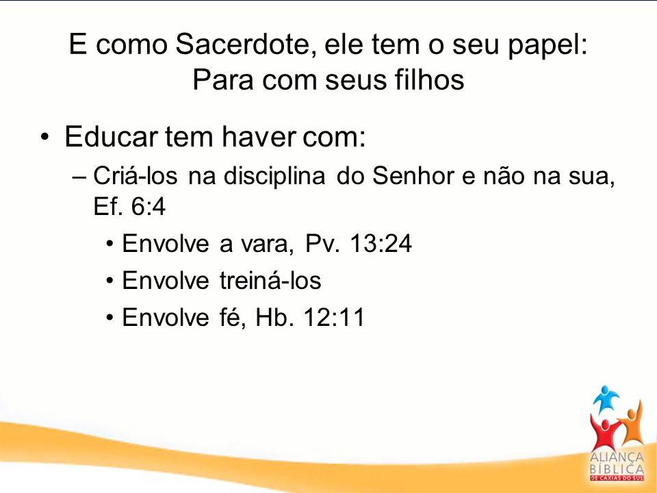 E como Sacerdote, ele tem o seu papel: Para com seus filhos Educar tem haver com: –Criá-los na disciplina do Senhor e não na sua, Ef. 6:4 Envolve a va