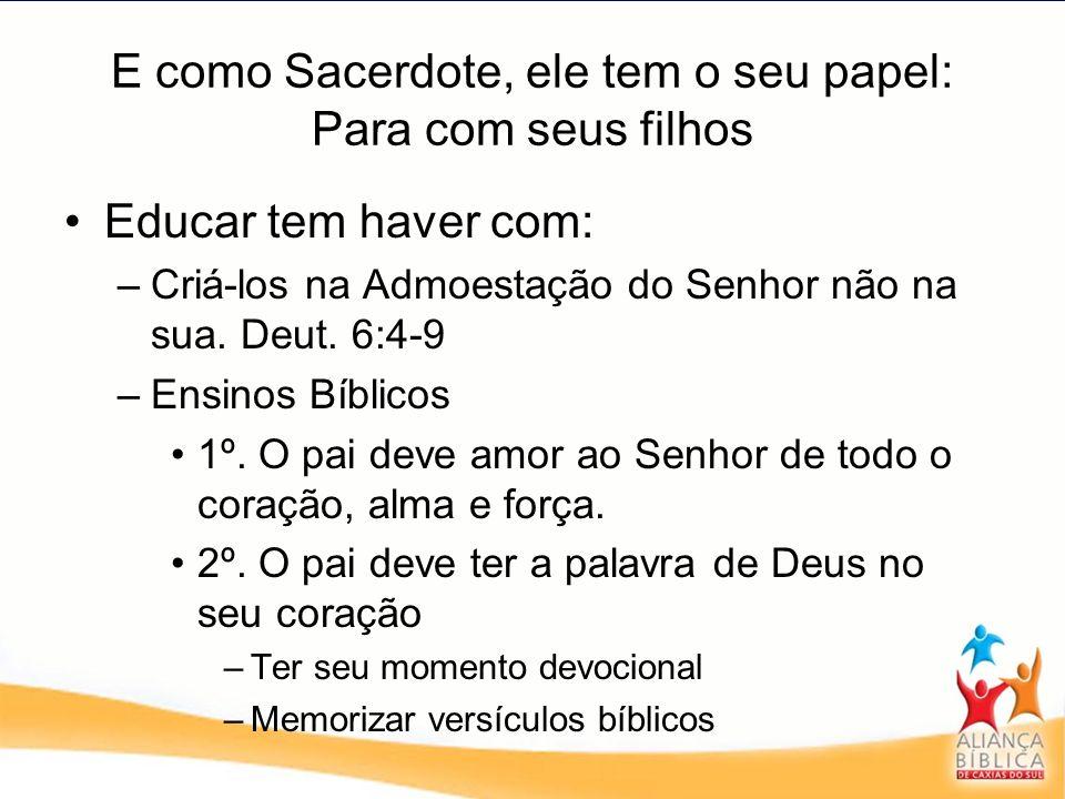 E como Sacerdote, ele tem o seu papel: Para com seus filhos Educar tem haver com: –C–Criá-los na Admoestação do Senhor não na sua. Deut. 6:4-9 –E–Ensi