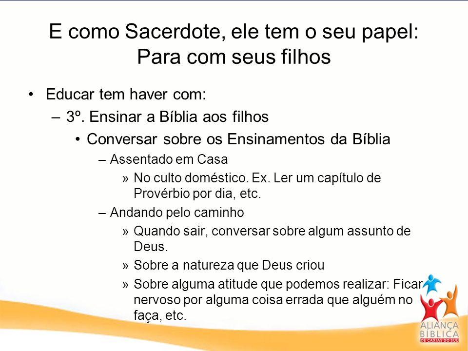 E como Sacerdote, ele tem o seu papel: Para com seus filhos Educar tem haver com: –3º. Ensinar a Bíblia aos filhos Conversar sobre os Ensinamentos da