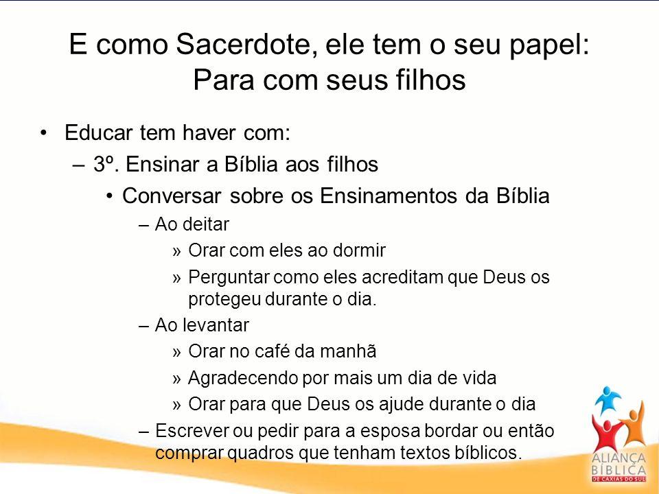 E como Sacerdote, ele tem o seu papel: Para com seus filhos Educar tem haver com: –3–3º. Ensinar a Bíblia aos filhos Conversar sobre os Ensinamentos d