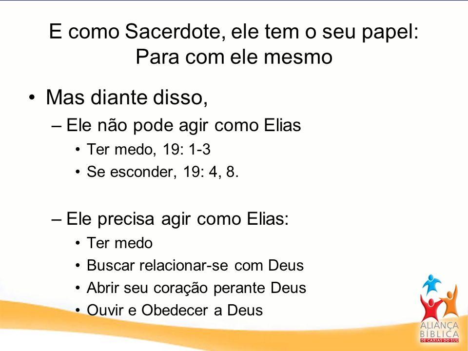 E como Sacerdote, ele tem o seu papel: Para com ele mesmo Mas diante disso, –Ele não pode agir como Elias Ter medo, 19: 1-3 Se esconder, 19: 4, 8. –El